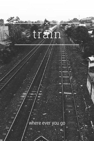 train where ever you go