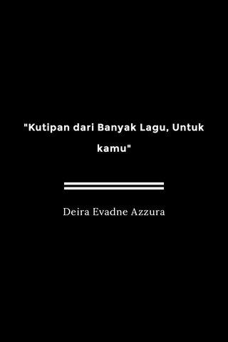 """""""Kutipan dari Banyak Lagu, Untuk kamu"""" Deira Evadne Azzura"""