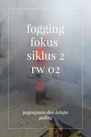 fogging fokus siklus 2 rw 02 pegangsaan dua kelapa gading