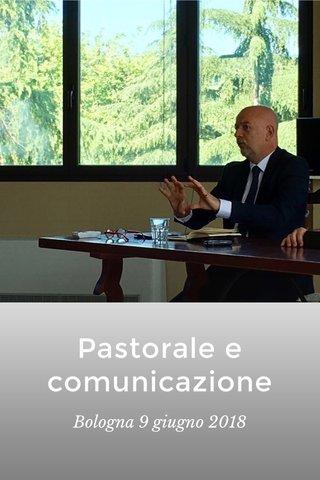 Pastorale e comunicazione Bologna 9 giugno 2018