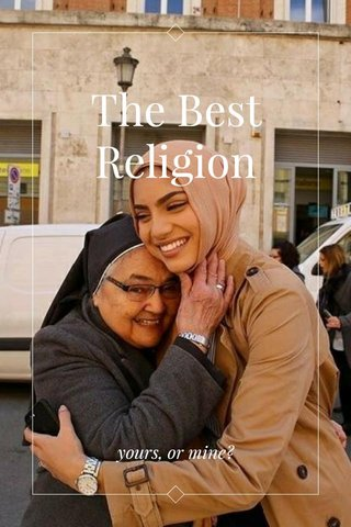 The Best Religion yours, or mine?