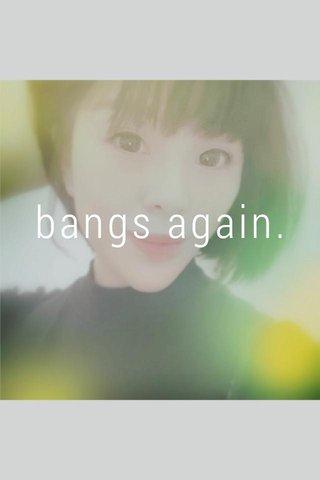 bangs again.