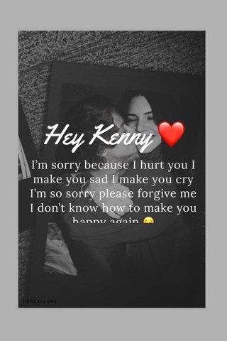 Hey Kenny ❤️ I'm sorry because I hurt you I make you sad I make you cry I'm so sorry please forgive me I don't know how to make you happy again 😔