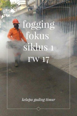 fogging fokus siklus 1 rw 17 kelapa gading timur