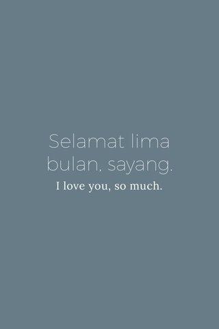 Selamat lima bulan, sayang. I love you, so much.