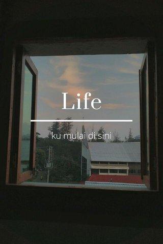 Life ku mulai di sini