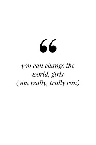 you can change the world, girls (you really, trully can)