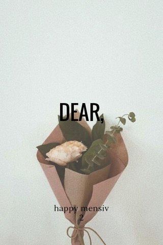 DEAR, happy mensiv 2