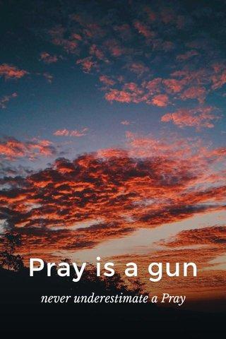 Pray is a gun never underestimate a Pray