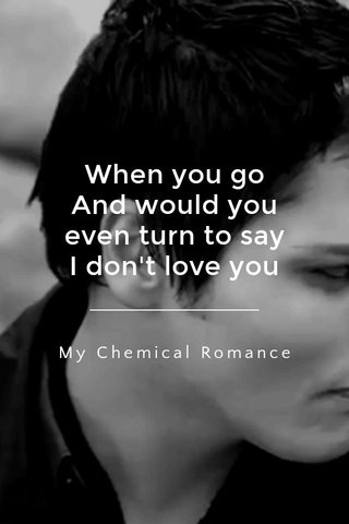 When you go And would you even turn to say I don't love you My Chemical Romance