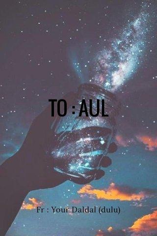 TO : AUL Fr : Your Daldal (dulu)