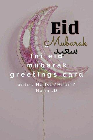 Ini eid mubarak greetings card untuk Nadya/Haeri/Hana :D