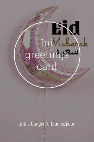 Ini greetings card untuk bangka/arbianca/jieun