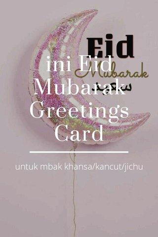ini Eid Mubarak Greetings Card untuk mbak khansa/kancut/jichu
