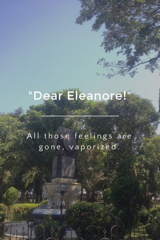 """Dear Eleanore!"" All those feelings are gone, vaporized."