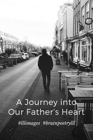 A Journey into Our Father's Heart #lllimages #brainpoetrylll