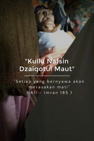 """""""Kullu Nafsin Dzaiqotul Maut"""" """"Setiap yang bernyawa akan merasakan mati"""" ( Ali - Imran 185 )"""