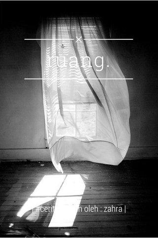 ruang.   #ceritatangan oleh : zahra  