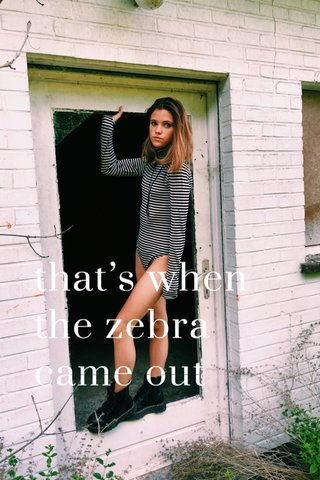 that's when the zebra came out