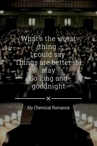 What's the worst thing I could say Things are better if i stay So long and goodnight My Chemical Romance
