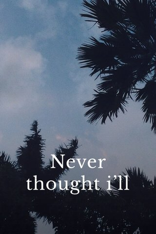 Never thought i'll