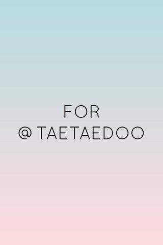 FOR @TAETAEDOO