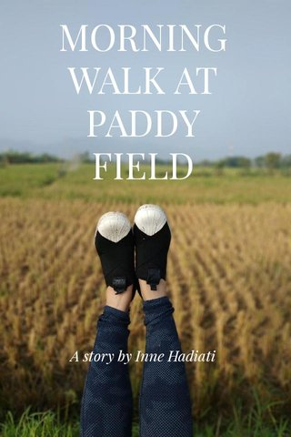 MORNING WALK AT PADDY FIELD A story by Inne Hadiati