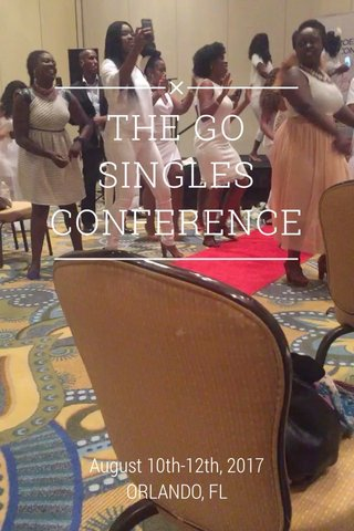 THE GO SINGLES CONFERENCE August 10th-12th, 2017 ORLANDO, FL