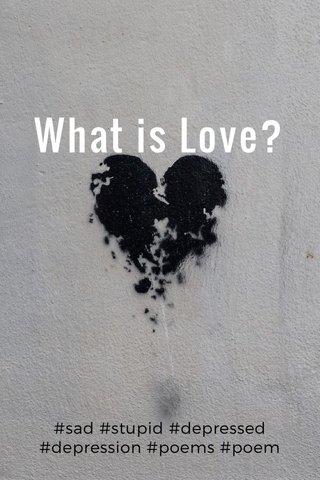 What is Love? #sad #stupid #depressed #depression #poems #poem