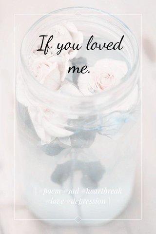 If you loved me.   #poem #sad #heartbreak #love #depression  