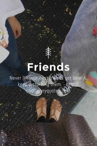 Friends Never let your best friends get lonely... keep disturbing them. - http://coolfunnyquotes.com