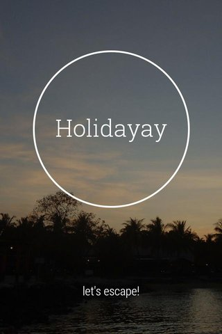 Holidayay let's escape!