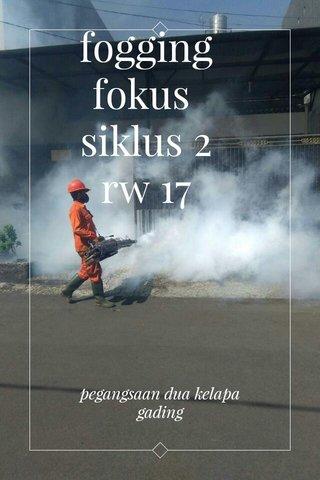 fogging fokus siklus 2 rw 17 pegangsaan dua kelapa gading
