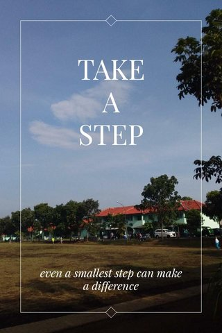 TAKE A STEP even a smallest step can make a difference
