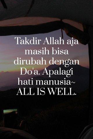 Takdir Allah aja masih bisa dirubah dengan Do'a. Apalagi hati manusia~ ALL IS WELL.