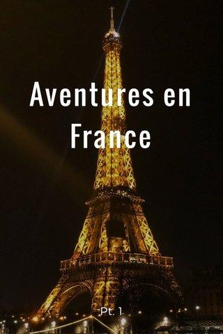 Aventures en France Pt. 1