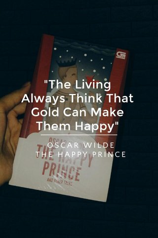 """""""The Living Always Think That Gold Can Make Them Happy"""" OSCAR WILDE THE HAPPY PRINCE"""