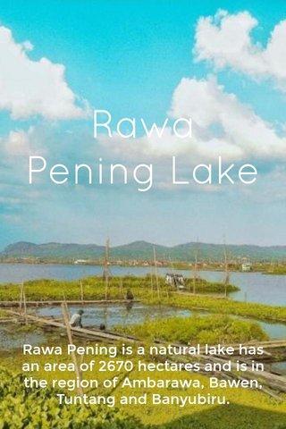 Rawa Pening Lake Rawa Pening is anatural lake has an area of 2670 hectares and is in the region of Ambarawa, Bawen, Tuntang and Banyubiru.