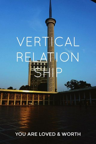 VERTICAL RELATIONSHIP YOU ARE LOVED & WORTH