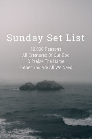Sunday Set List 10,000 Reasons All Creatures Of Our God O Praise The Name Father You Are All We Need