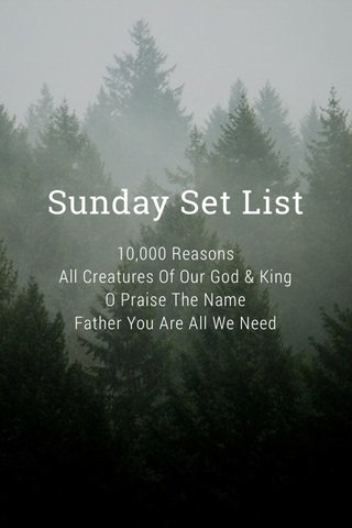 Sunday Set List 10,000 Reasons All Creatures Of Our God & King O Praise The Name Father You Are All We Need