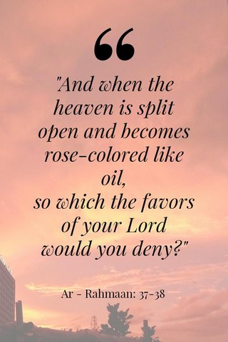 """""""And when the heaven is split open and becomes rose-colored like oil, so which the favors of your Lord would you deny?"""" Ar - Rahmaan: 37-38"""