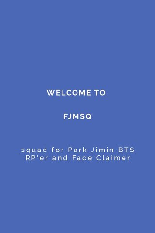 WELCOME TO FJMSQ squad for Park Jimin BTS RP'er and Face Claimer