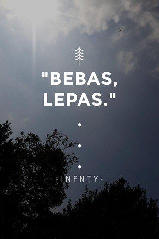 """BEBAS, LEPAS."" . . . -INFNTY-"