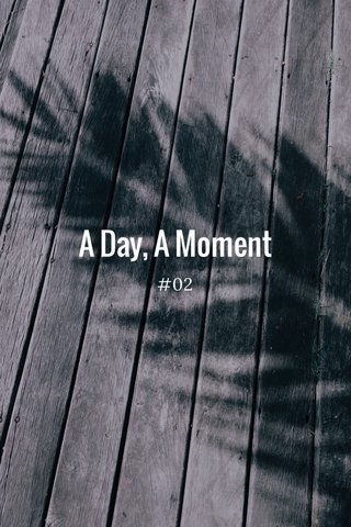 A Day, A Moment #02