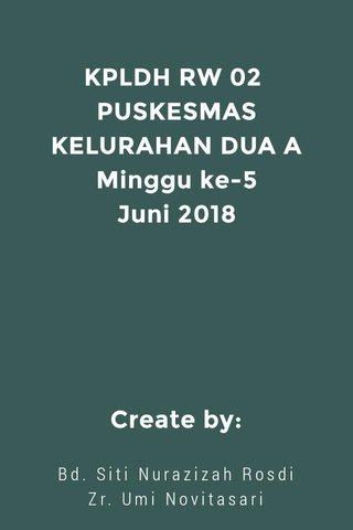 KPLDH RW 02 PUSKESMAS KELURAHAN DUA A Minggu ke-5 Juni 2018 Create by: Bd. Siti Nurazizah Rosdi Zr. Umi Novitasari