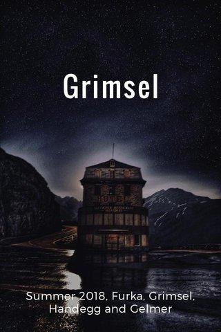 Grimsel Summer 2018, Furka, Grimsel, Handegg and Gelmer