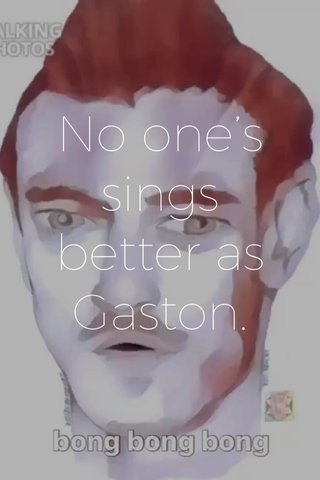 No one's sings better as Gaston.