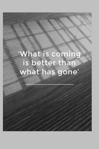'What is coming is better than what has gone'