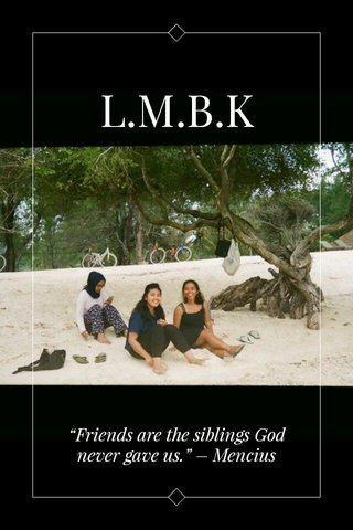 "L.M.B.K ""Friends are the siblings God never gave us."" – Mencius"